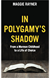 In Polygamy's Shadow: From a Mormon Childhood to a Life of Choice