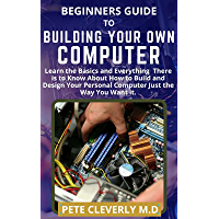 BEGINNERS GUIDE TO BUILDING YOUR OWN COMPUTER: Learn the Basics and Everything There is to Know About How to Build and…