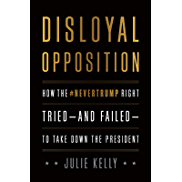 Disloyal Opposition: How the NeverTrump Right Tried—And Failed—To Take Down the President