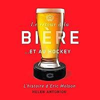 Le retour à la bière… et au hockey: L'histoire d'Eric Molson [The Return to Beer...and Hockey: The Story of Eric Molson]