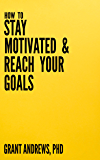 How to Stay Motivated and Reach Your Goals: A Guide for Students, Researchers and Entrepreneurs (Essay and Thesis Writing Book 9)
