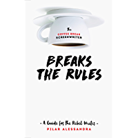The Coffee Break Screenwriter Breaks the Rules: A Guide for the Rebel Writer