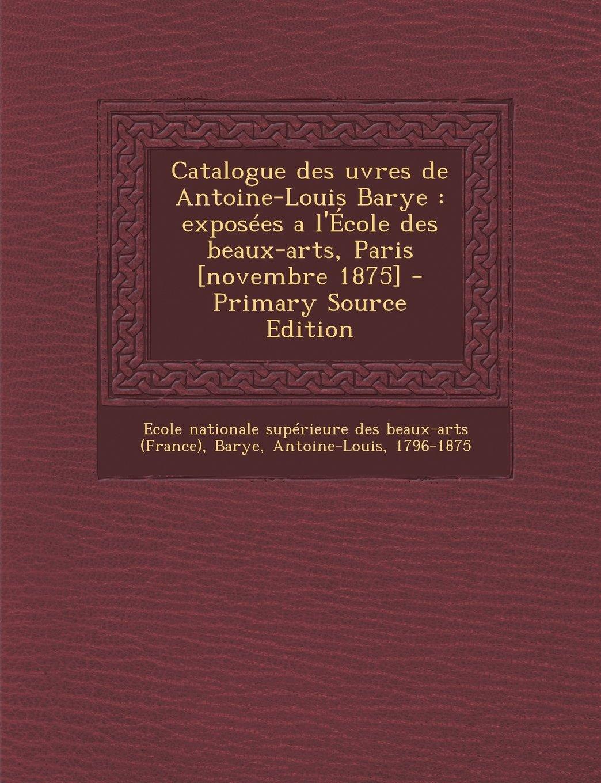 Catalogue des uvres de Antoine-Louis Barye: exposées a l'École des beaux-arts, Paris [novembre 1875] (French Edition) ebook
