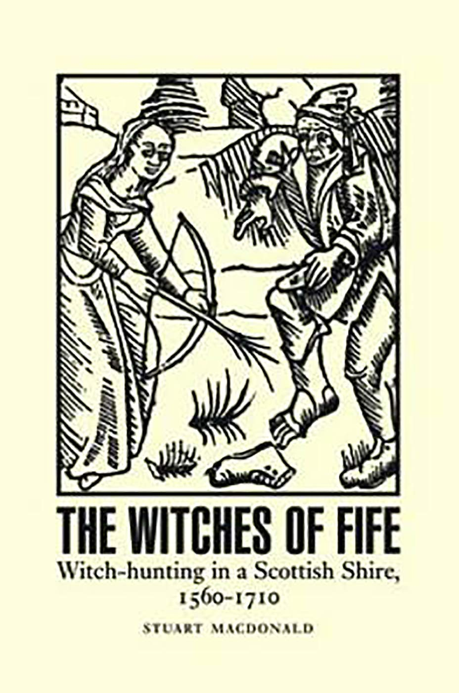 The Witches of Fife: Witch-Hunting in a Scottish Shire, 1560-1710 pdf epub