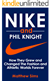 Nike and Phil Knight: How They Grew and Changed The Fashion and Athletic Worlds Forever.