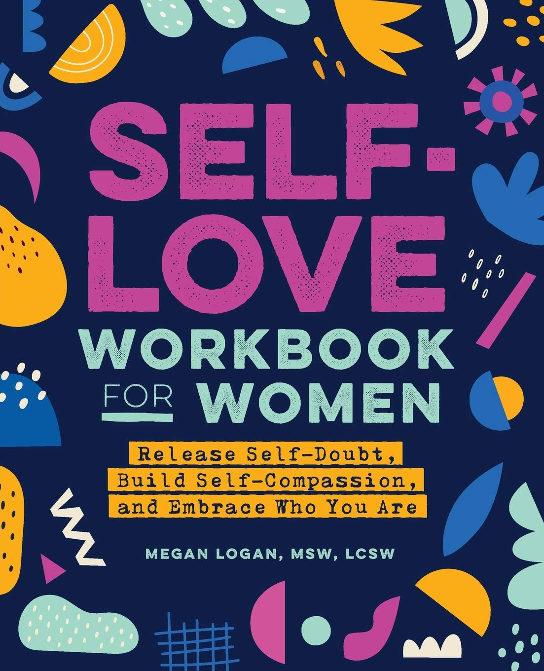 Self-Love Workbook for Women: Release Self-Doubt, Build Self-Compassion, and Embrace Who You Are