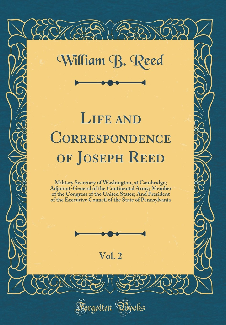 Life and Correspondence of Joseph Reed, Vol. 2: Military Secretary of Washington, at Cambridge; Adjutant-General of the Continental Army; Member of Council of the State of Pennsylvania