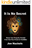 It Is No Secret: Release Your Prosperity Potential  From Your Past, Present & Possibilities