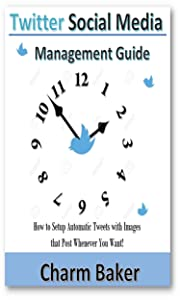 Twitter Social Media  Management Guide: How to Setup Automatic Tweets with Images that Post Whenever You Want!