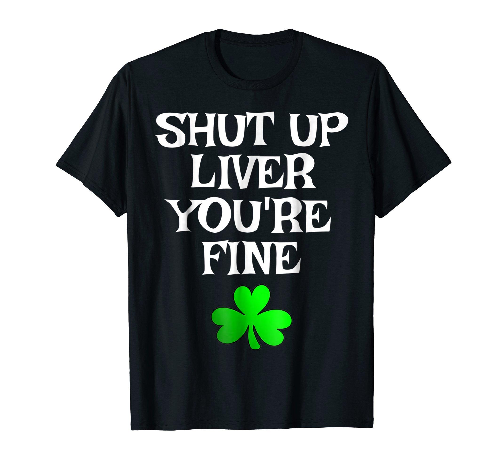 Shut Up Liver You're Fine Funny Saint Patrick's Day T-Shirt