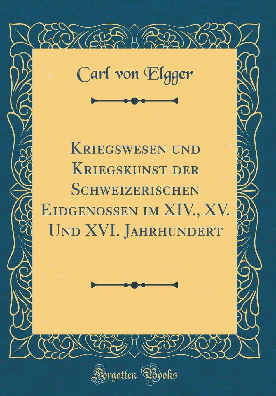 Kriegswesen und Kriegskunst der Schweizerischen Eidgenossen im XIV., XV. Und XVI. Jahrhundert (Classic Reprint) (German Edition) pdf