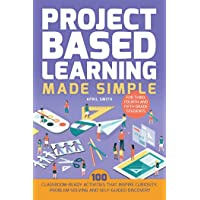 Project Based Learning Made Simple: 100 Classroom-Ready Activities that Inspire Curiosity, Problem Solving and Self…