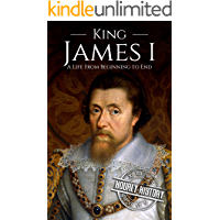 King James I: A Life From Beginning to End (House of Stuart Book 1)
