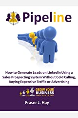 Pipeline: How to Generate Leads on Linkedin in 2020 without cold calling, buying expensive traffic or advertising Kindle Edition