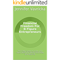 Financial Freedom For 6 Figure Entrepreneurs: The 5-Step System to Lower your Taxes, Build your Wealth and Create your Best Life (English Edition)