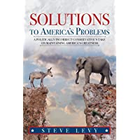 Solutions to America's Problems: A Politically Incorrect Conservative's Take on Maintaining America's Greatness