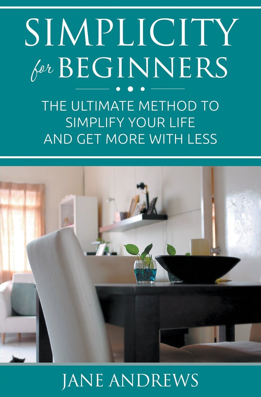 Download Simplicity For Beginners: The ultimate method to simplify your life and get more with less PDF