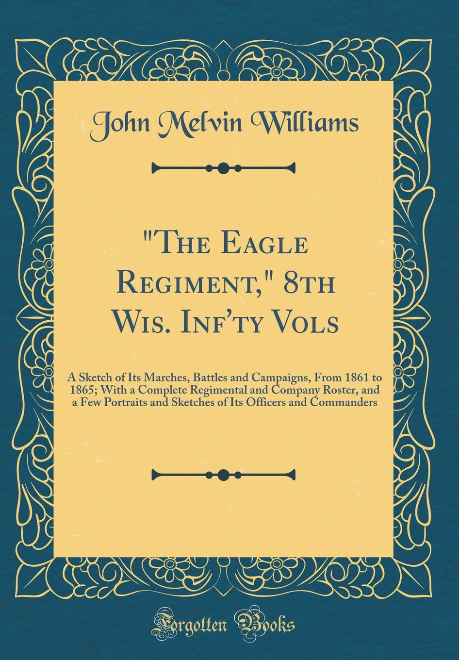 Read Online The Eagle Regiment, 8th Wis. Inf'ty Vols: A Sketch of Its Marches, Battles and Campaigns, from 1861 to 1865; With a Complete Regimental and Company ... Its Officers and Commanders (Classic Reprint) pdf