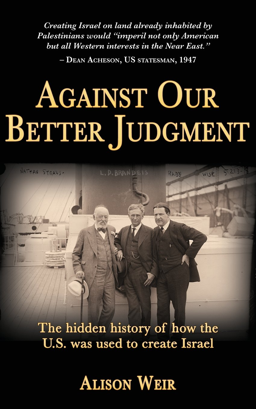 Against Our Better Judgment: The Hidden History Of How The United States  Was Used To Create Israel: Amazon: Alison Weir: 0787721876205: Books