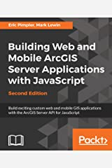 Building Web and Mobile ArcGIS Server Applications with JavaScript - Second Edition: Build exciting custom web and mobile GIS applications with the ArcGIS Server API for JavaScript Kindle Edition