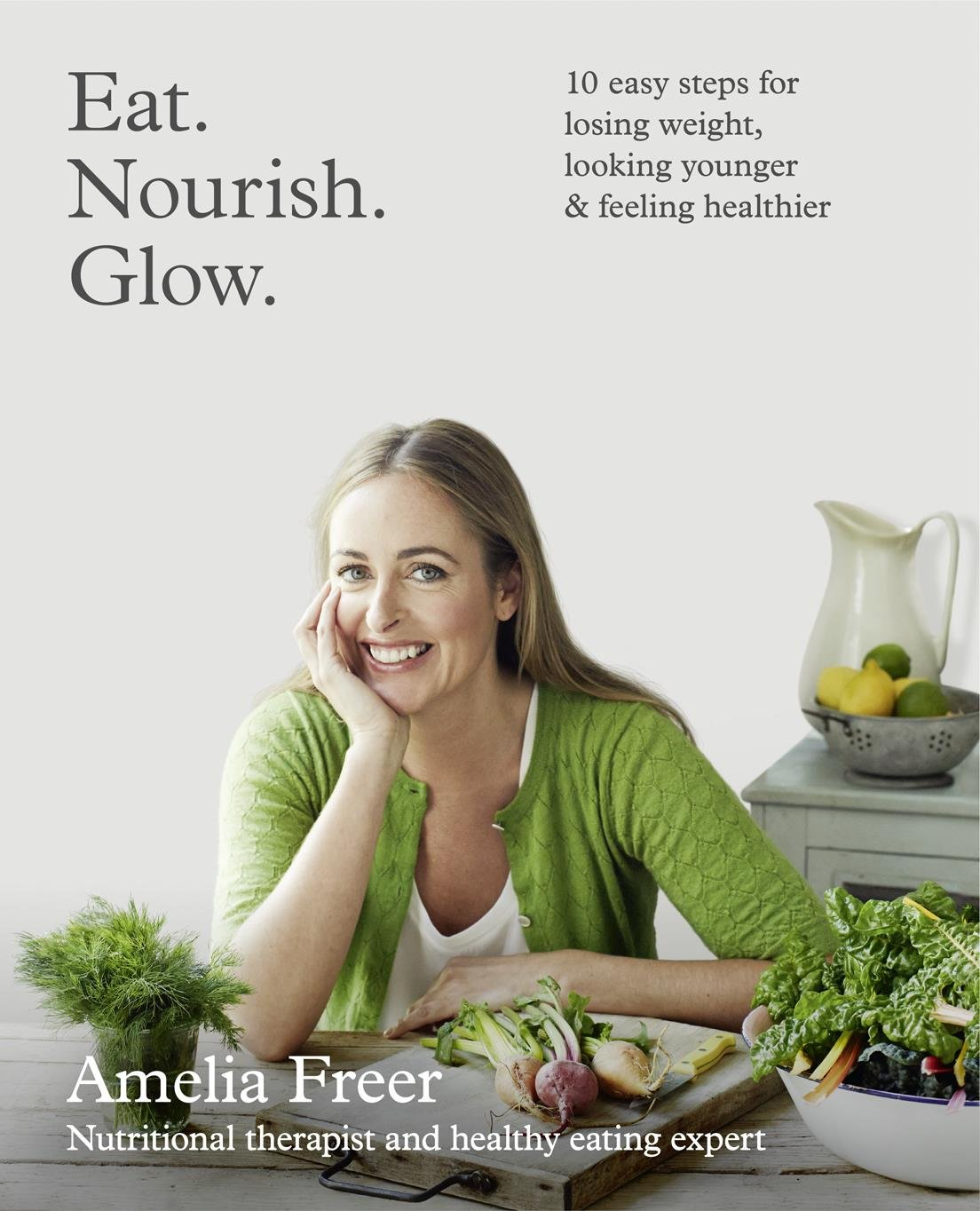 Eat. Nourish. Glow.: 10 easy steps for losing weight, lookin...