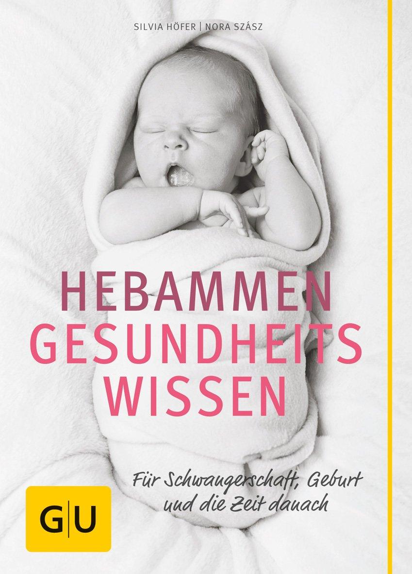 Hebammen-Gesundheitswissen: Für Schwangerschaft, Geburt und die Zeit danach