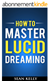 How to Master Lucid Dreaming: Your Practical Guide to Unleashing the Power of Lucid Dreaming (English Edition)