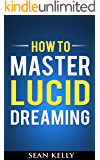 How to Master Lucid Dreaming: Your Practical Guide to Unleashing the Power of Lucid Dreaming