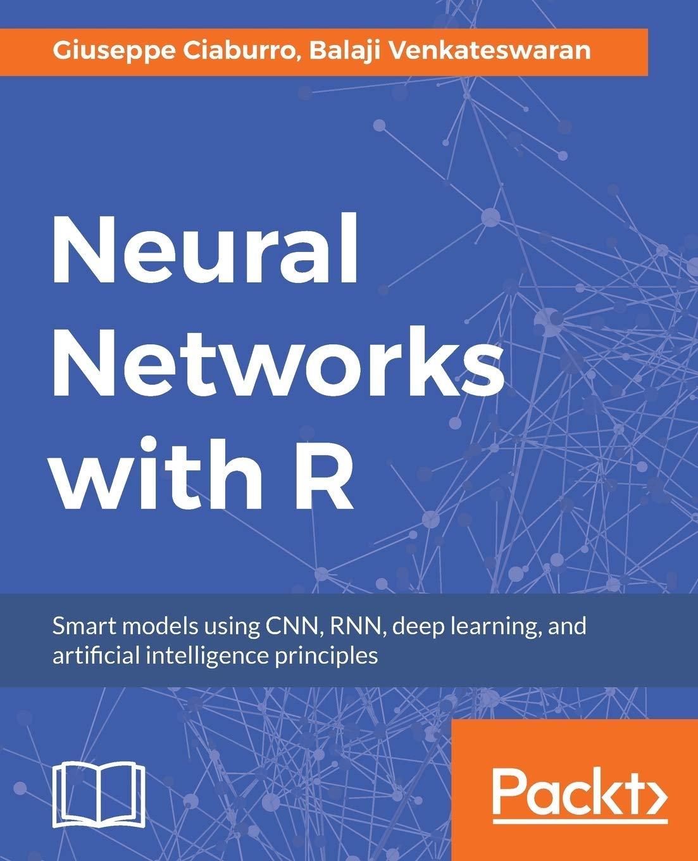 Neural Networks With R Smart Models Using Cnn Rnn Deep Learning And Artificial Intelligence Principles Ciaburro Giuseppe Venkateswaran Balaji 9781788397872 Amazon Com Books