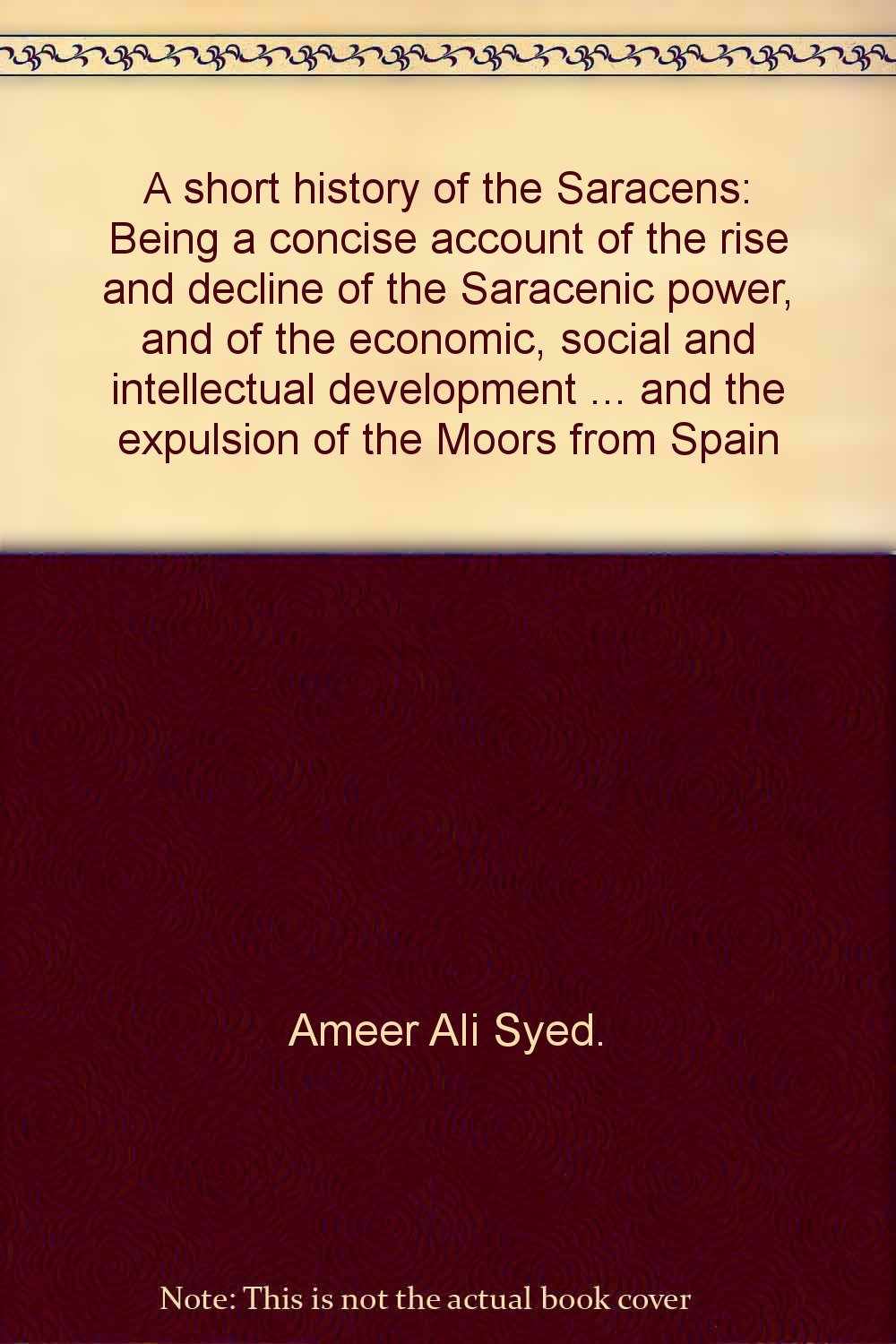 A short history of the Saracens: Being a concise account of the rise and decline of the Saracenic power, and of the economic, social and intellectual ... and the expulsion of the Moors from Spain