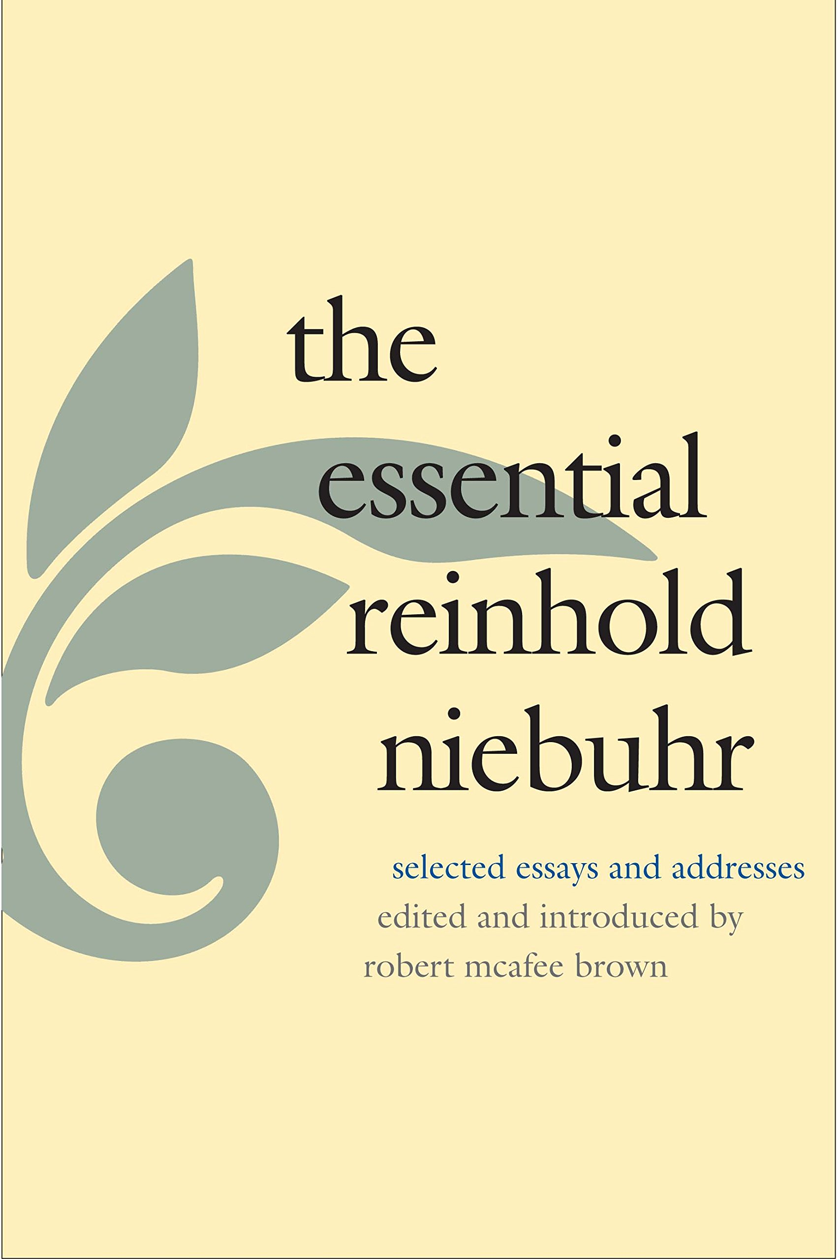 the essential reinhold niebuhr selected essays and addresses the essential reinhold niebuhr selected essays and addresses reinhold niebuhr robert mcafee brown 9780300040012 com books