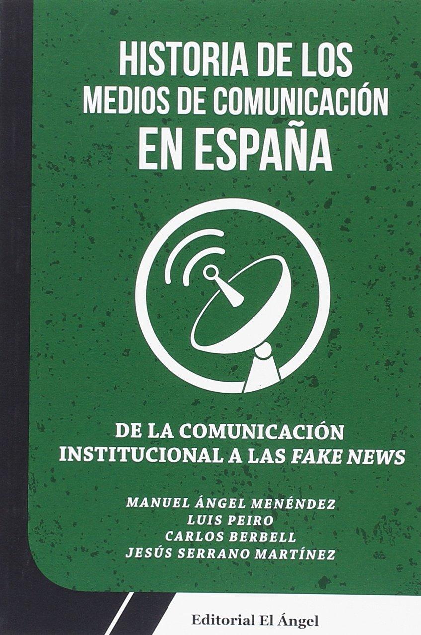 DE LA COMUNICACIÓN INSTITUCIONAL A LAS FAKE NEWS: HISTORIA DE LOS MEDIOS DE COMUNICACIÓN EN ESPAÑA: 4: Amazon.es: MENÉNDEZ, MANUEL ÁNGEL: Libros