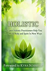 Holistic: 22 Expert Holistic Practitioners Help You Heal Mind, Body And Spirit In New Ways (Transformation Book 4) Kindle Edition