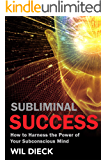 Subliminal Success: How to Harness the Power of Your Subconscious Mind (Mind Mastery Book 1)