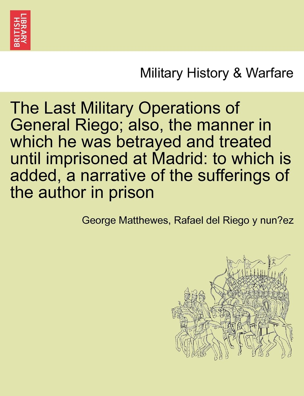 Download The Last Military Operations of General Riego; also, the manner in which he was betrayed and treated until imprisoned at Madrid: to which is added, a ... of the sufferings of the author in prison PDF