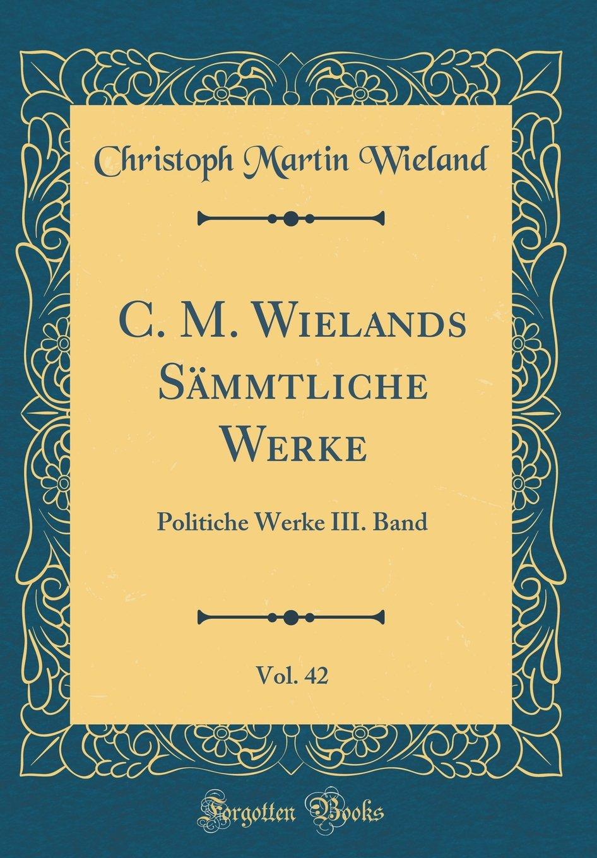 Read Online C. M. Wielands Sämmtliche Werke, Vol. 42: Politiche Werke III. Band (Classic Reprint) (German Edition) ebook