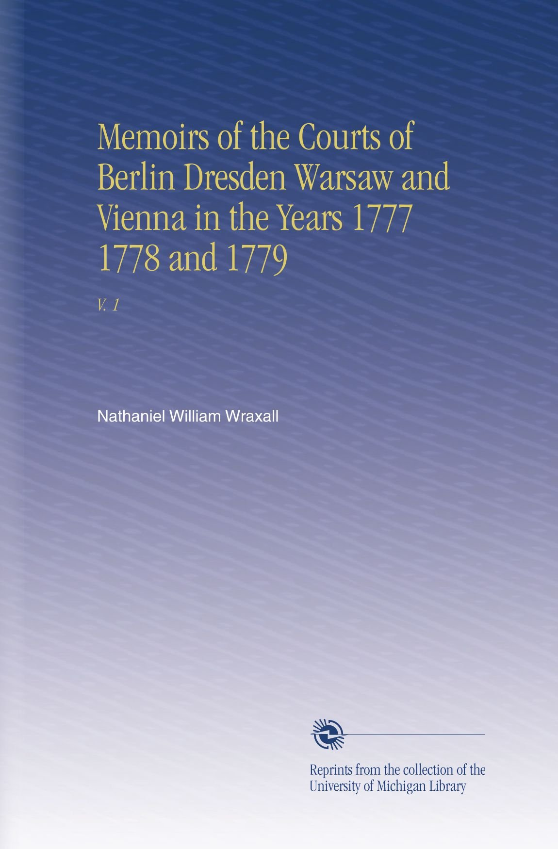 Memoirs of the Courts of Berlin Dresden Warsaw and Vienna in the Years 1777 1778 and 1779: V. 1 pdf