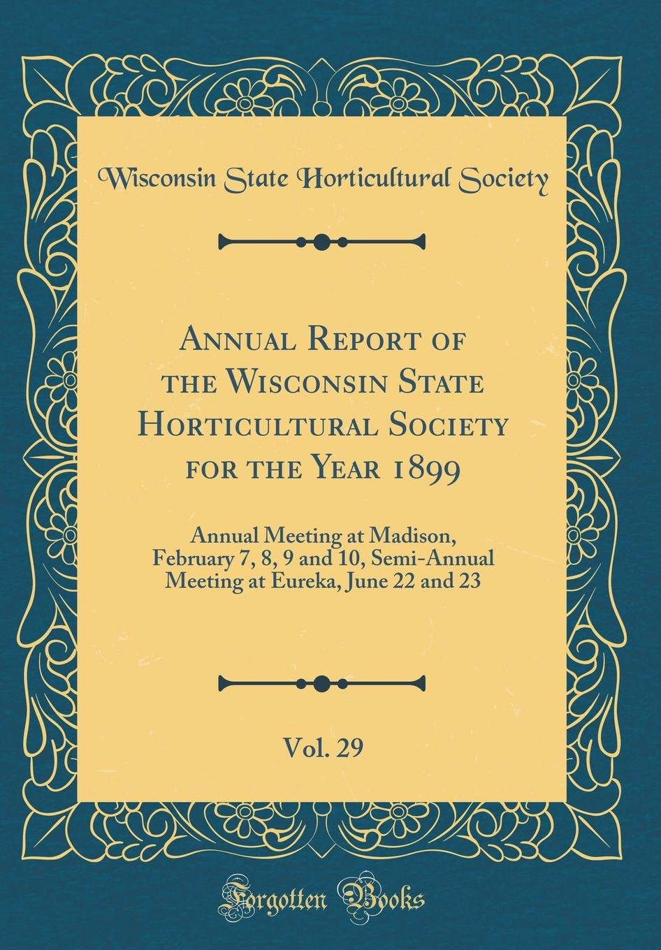 Download Annual Report of the Wisconsin State Horticultural Society for the Year 1899, Vol. 29: Annual Meeting at Madison, February 7, 8, 9 and 10, Semi-Annual ... at Eureka, June 22 and 23 (Classic Reprint) PDF