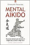 Mental-aikido. Tecniche mentali per ottenere il meglio da se stessi e dagli altri