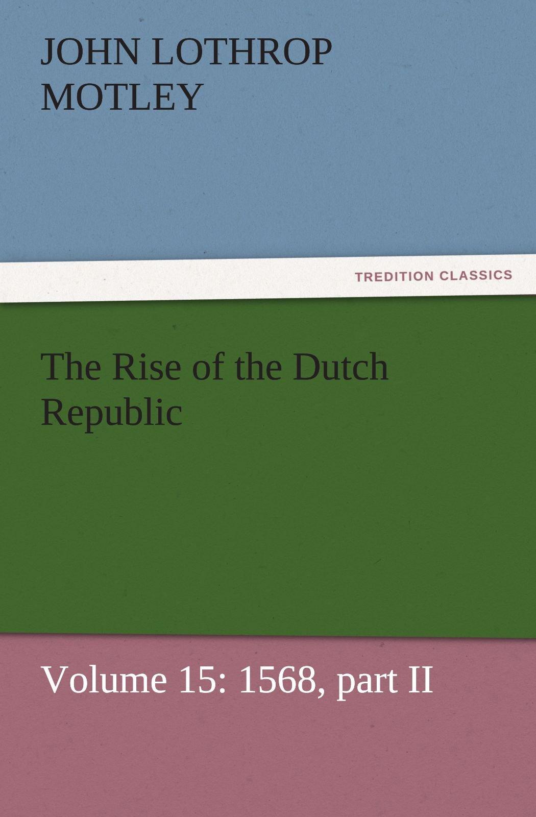 Download The Rise of the Dutch Republic — Volume 15: 1568, part II (TREDITION CLASSICS) ebook