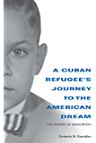 A Cuban Refugee's Journey to the American Dream: The Power of Education (Well House Books)