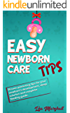 Easy Newborn Care Tips: Proven Parenting Tips For Your Newborn's Development, Sleep Solution And Complete Feeding Guide