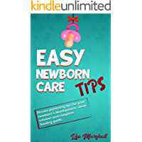 Easy Newborn Care Tips: Proven Parenting Tips For Your Newborn's Development, Sleep Solution And Complete Feeding Guide (Positive Parenting Book 1)
