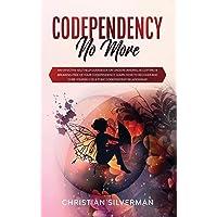 Codependency No More: An Effective Self Help Guidebook on Understanding, Accepting & Breaking Free of Your Codependency…