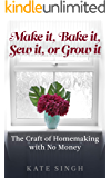 Make it, Bake it, Sew it, or Grow it.: The craft of homemaking with no money