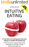 INTUITIVE EATING: A True Story, for rewiring your brain into eating in a mindful and healthy way. A Novel-Essay for quitting binge eating, avoiding procrastination and get permanent weight loss.