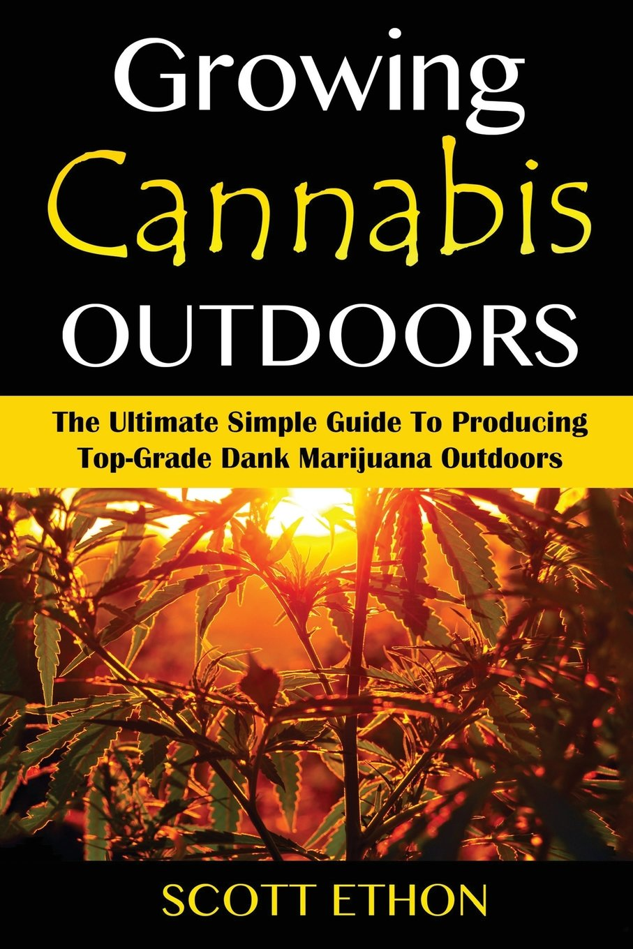 Cannabis: Growing Cannabis Outdoors: The Ultimate Simple Guide To Producing Top-Grade Dank Marijuana Outdoors