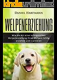 Welpenerziehung: Wie Sie mit einer erfolgreichen Welpenerziehung Ihren Welpen richtig erziehen und trainieren (Hundetraining, Welpentraining, Hundeerziehung)