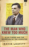 The Man Who Knew Too Much: Alan Turing and the invention of computers: Alan Turing and the Invention of the Computer