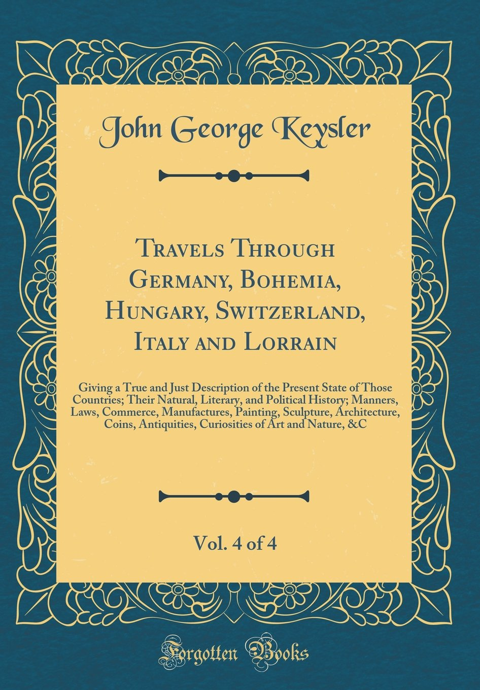 Read Online Travels Through Germany, Bohemia, Hungary, Switzerland, Italy and Lorrain, Vol. 4 of 4: Giving a True and Just Description of the Present State of ... Manners, Laws, Commerce, Manufactures, Pain pdf epub
